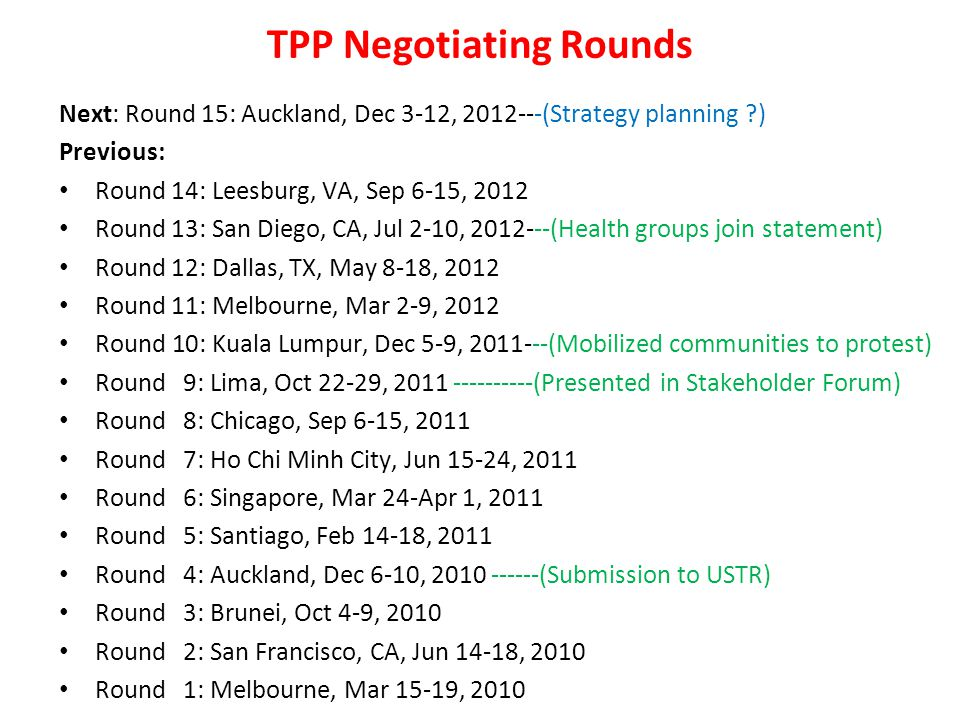 TPP Negotiating Rounds Next: Round 15: Auckland, Dec 3-12, 2012---(Strategy planning ) Previous: Round 14: Leesburg, VA, Sep 6-15, 2012 Round 13: San Diego, CA, Jul 2-10, 2012---(Health groups join statement) Round 12: Dallas, TX, May 8-18, 2012 Round 11: Melbourne, Mar 2-9, 2012 Round 10: Kuala Lumpur, Dec 5-9, 2011---(Mobilized communities to protest) Round 9: Lima, Oct 22-29, 2011 ----------(Presented in Stakeholder Forum) Round 8: Chicago, Sep 6-15, 2011 Round 7: Ho Chi Minh City, Jun 15-24, 2011 Round 6: Singapore, Mar 24-Apr 1, 2011 Round 5: Santiago, Feb 14-18, 2011 Round 4: Auckland, Dec 6-10, 2010 ------(Submission to USTR) Round 3: Brunei, Oct 4-9, 2010 Round 2: San Francisco, CA, Jun 14-18, 2010 Round 1: Melbourne, Mar 15-19, 2010