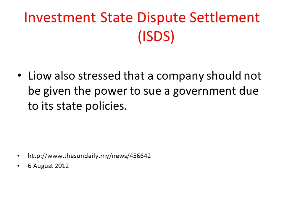 Investment State Dispute Settlement (ISDS) Liow also stressed that a company should not be given the power to sue a government due to its state policies.