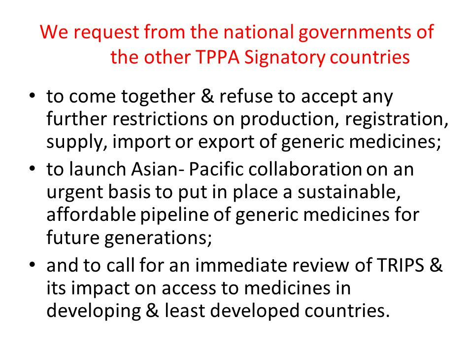 We request from the national governments of the other TPPA Signatory countries to come together & refuse to accept any further restrictions on production, registration, supply, import or export of generic medicines; to launch Asian- Pacific collaboration on an urgent basis to put in place a sustainable, affordable pipeline of generic medicines for future generations; and to call for an immediate review of TRIPS & its impact on access to medicines in developing & least developed countries.