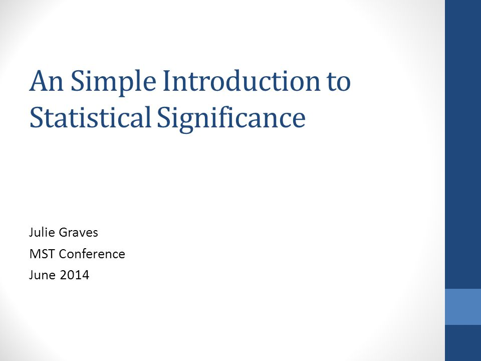 An Simple Introduction to Statistical Significance Julie Graves MST Conference June 2014