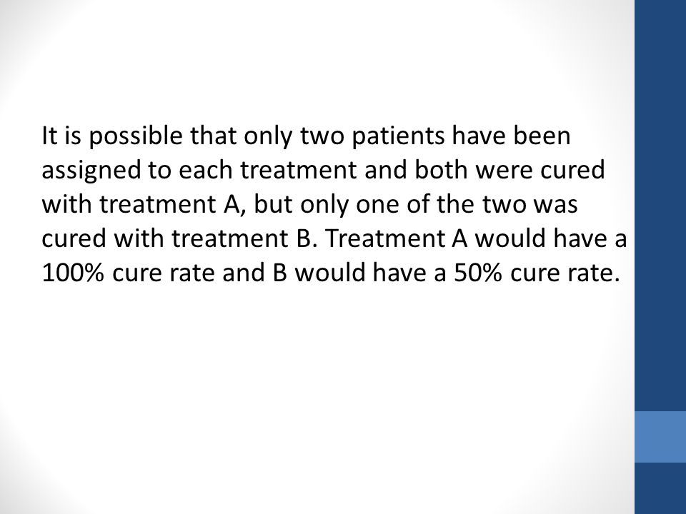 It is possible that only two patients have been assigned to each treatment and both were cured with treatment A, but only one of the two was cured with treatment B.