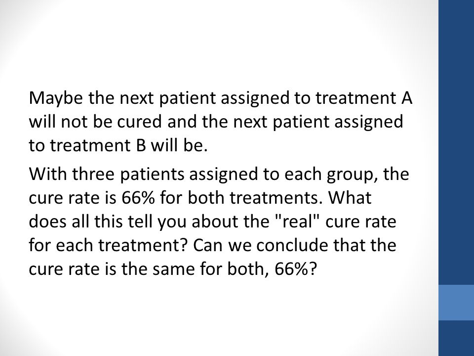 Maybe the next patient assigned to treatment A will not be cured and the next patient assigned to treatment B will be.