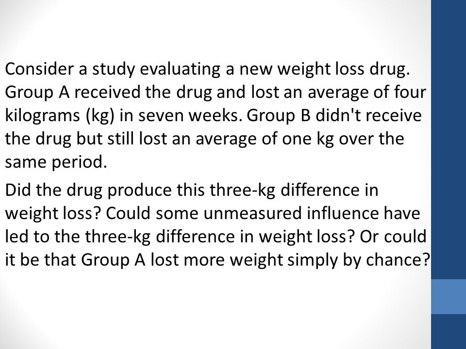 Consider a study evaluating a new weight loss drug.