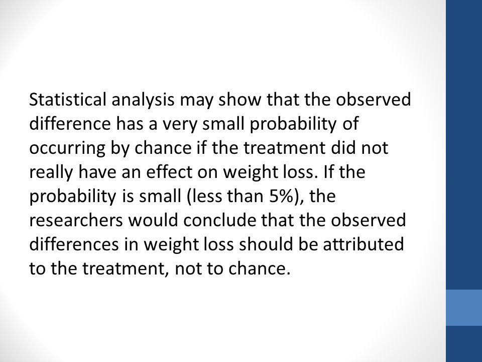 Statistical analysis may show that the observed difference has a very small probability of occurring by chance if the treatment did not really have an effect on weight loss.