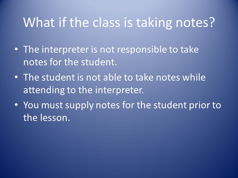 What if the class is taking notes? The interpreter is not responsible to take notes for the student. The student is not able to take notes while atten