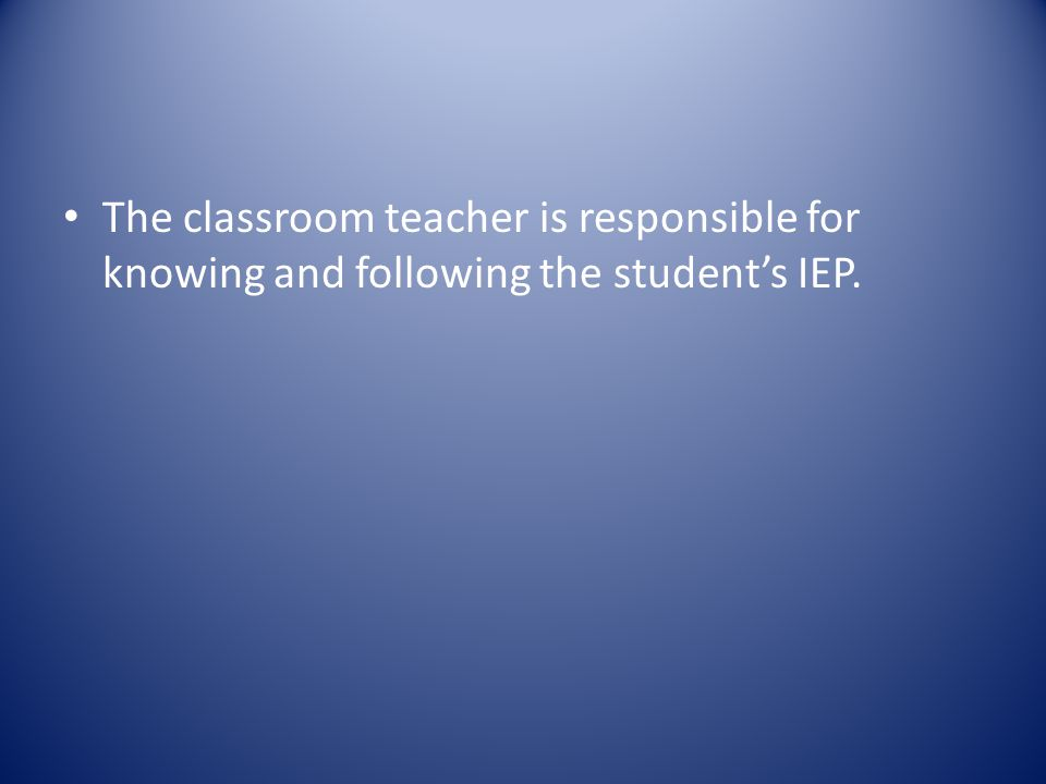 The classroom teacher is responsible for knowing and following the student's IEP.