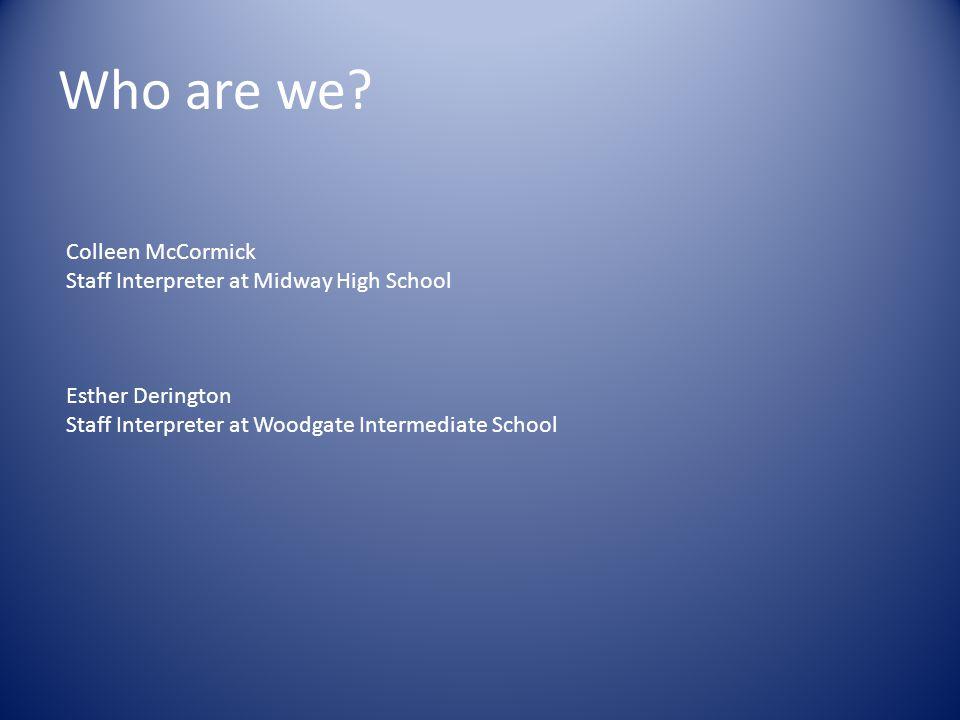 Who are we? Colleen McCormick Staff Interpreter at Midway High School Esther Derington Staff Interpreter at Woodgate Intermediate School