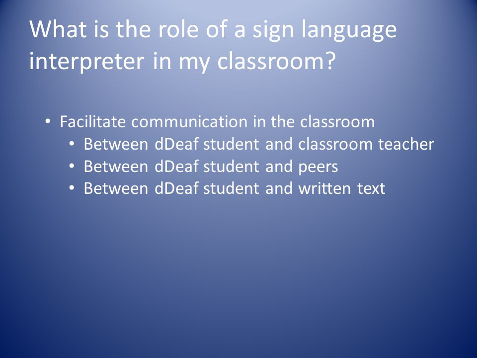 What is the role of a sign language interpreter in my classroom? Facilitate communication in the classroom Between dDeaf student and classroom teacher