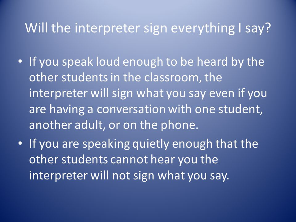 Will the interpreter sign everything I say? If you speak loud enough to be heard by the other students in the classroom, the interpreter will sign wha