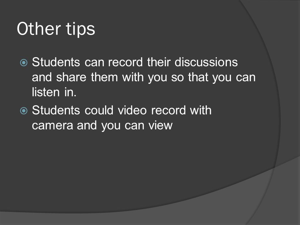 Other tips  Students can record their discussions and share them with you so that you can listen in.  Students could video record with camera and yo