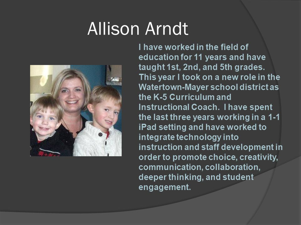 Allison Arndt I have worked in the field of education for 11 years and have taught 1st, 2nd, and 5th grades. This year I took on a new role in the Wat