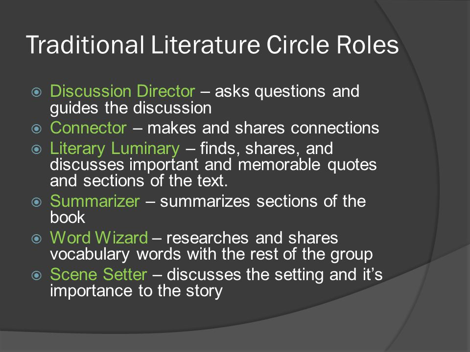 Traditional Literature Circle Roles  Discussion Director – asks questions and guides the discussion  Connector – makes and shares connections  Literary Luminary – finds, shares, and discusses important and memorable quotes and sections of the text.