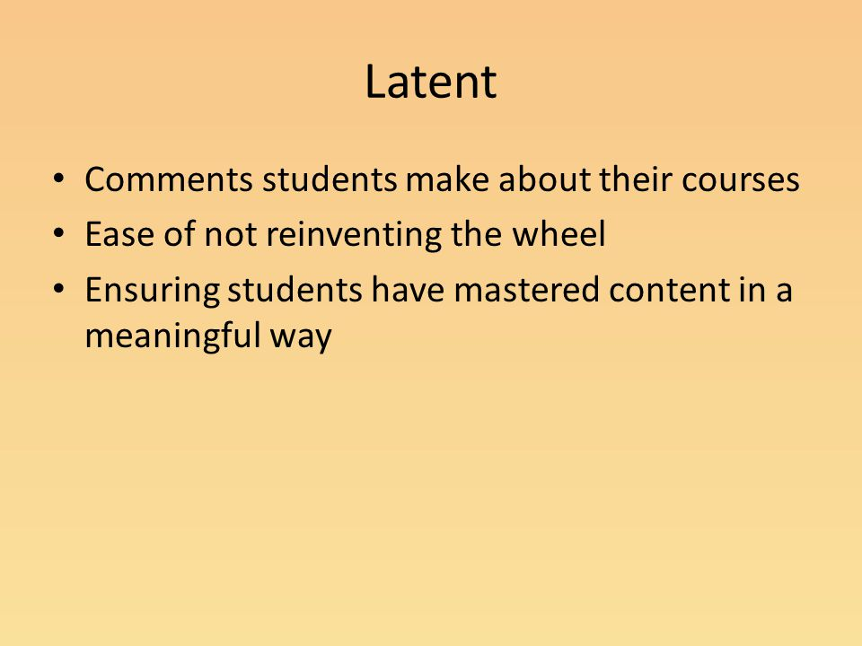 Latent Comments students make about their courses Ease of not reinventing the wheel Ensuring students have mastered content in a meaningful way