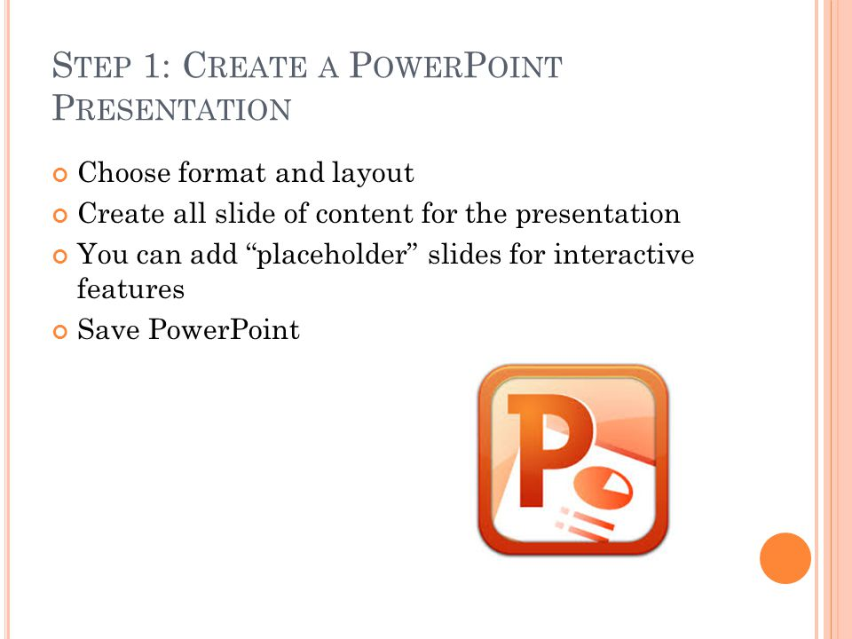 S TEP 1: C REATE A P OWER P OINT P RESENTATION Choose format and layout Create all slide of content for the presentation You can add placeholder slides for interactive features Save PowerPoint