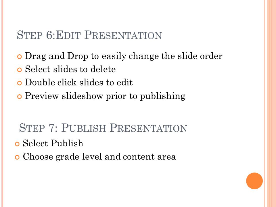 S TEP 6:E DIT P RESENTATION Drag and Drop to easily change the slide order Select slides to delete Double click slides to edit Preview slideshow prior to publishing Select Publish Choose grade level and content area S TEP 7: P UBLISH P RESENTATION
