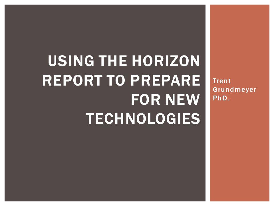 Trent Grundmeyer PhD. USING THE HORIZON REPORT TO PREPARE FOR NEW TECHNOLOGIES