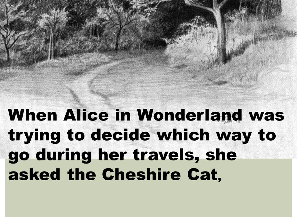 When Alice in Wonderland was trying to decide which way to go during her travels, she asked the Cheshire Cat,