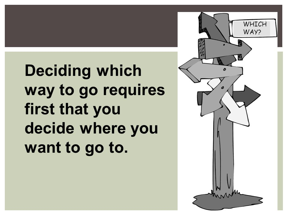 Deciding which way to go requires first that you decide where you want to go to. WHICH WAY
