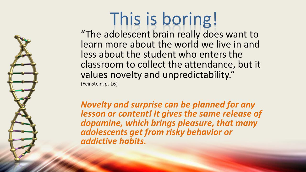 The adolescent brain really does want to learn more about the world we live in and less about the student who enters the classroom to collect the attendance, but it values novelty and unpredictability. (Feinstein, p.