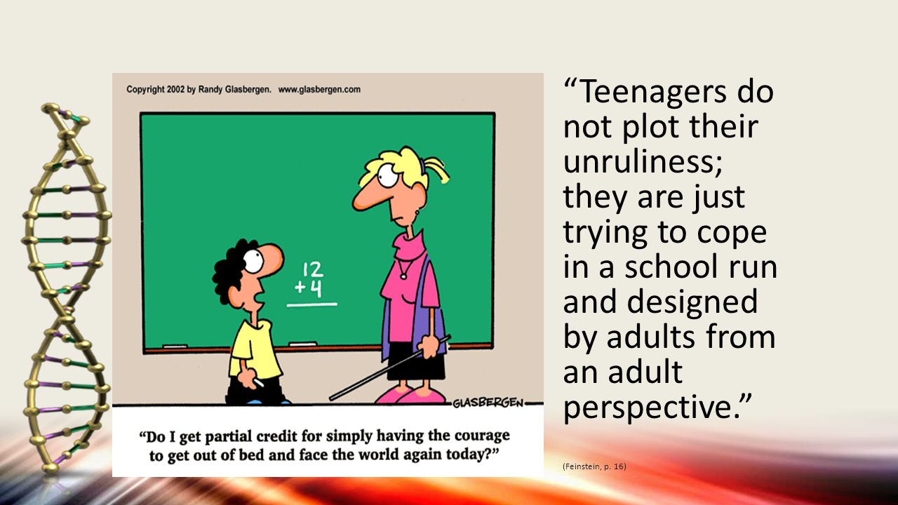 Teenagers do not plot their unruliness; they are just trying to cope in a school run and designed by adults from an adult perspective. (Feinstein, p.