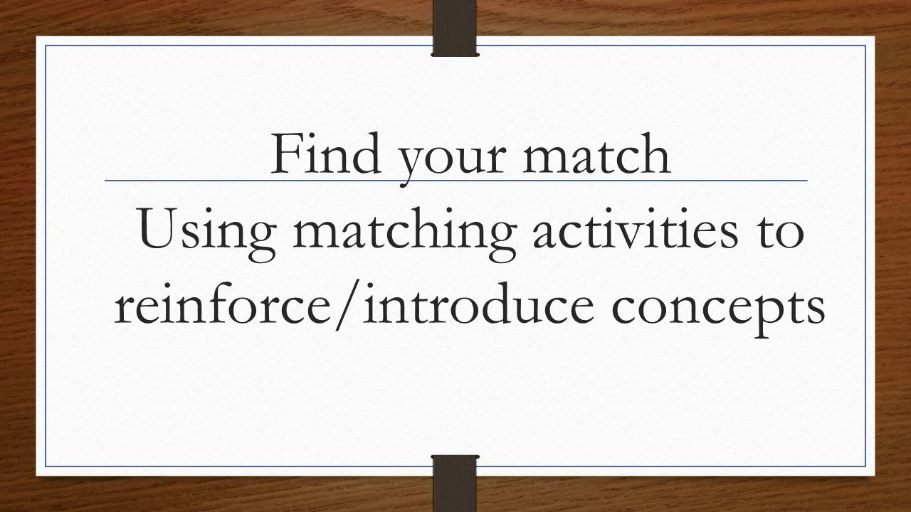 Find your match Using matching activities to reinforce/introduce concepts