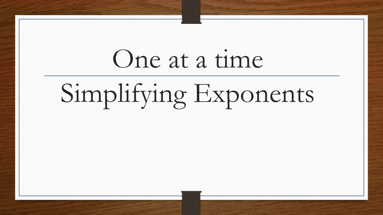 One at a time Simplifying Exponents