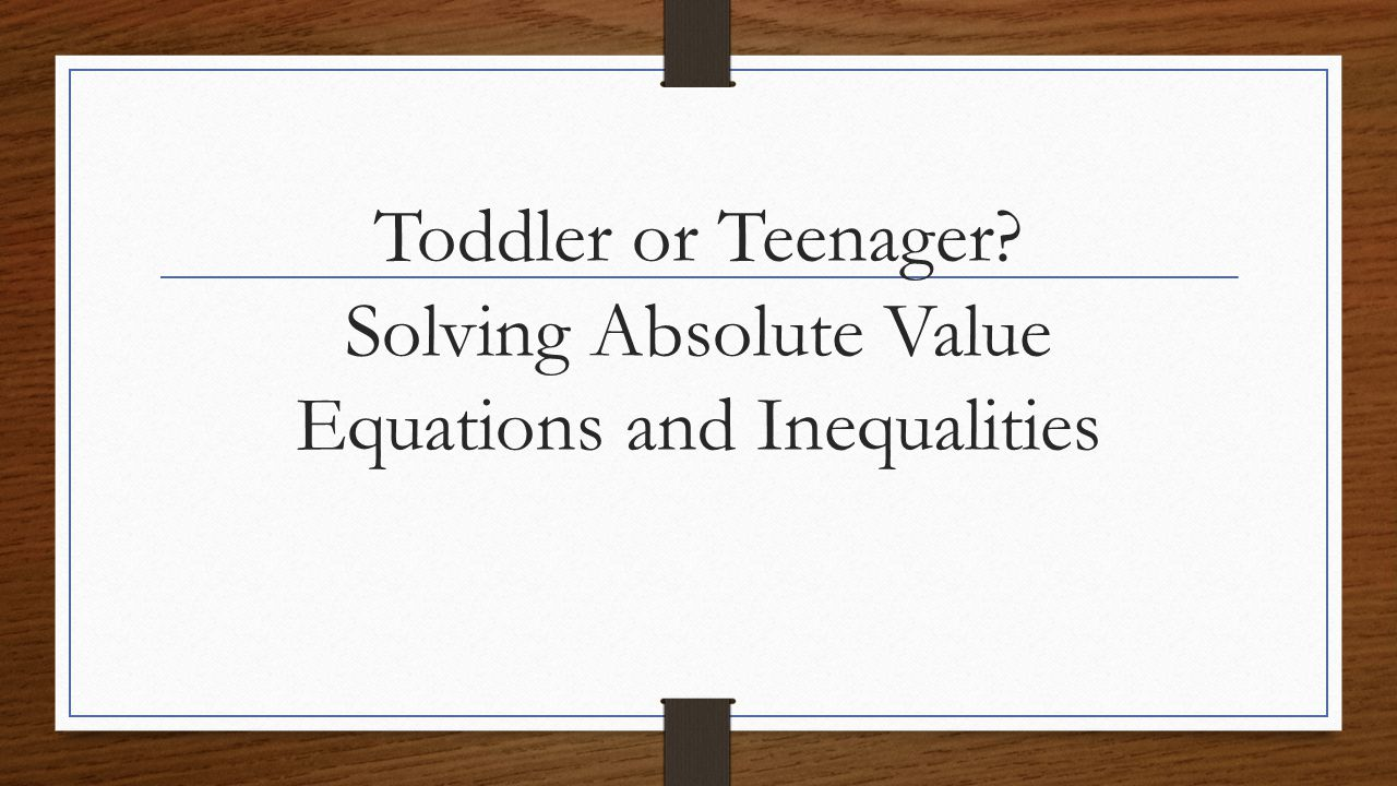 Toddler or Teenager Solving Absolute Value Equations and Inequalities