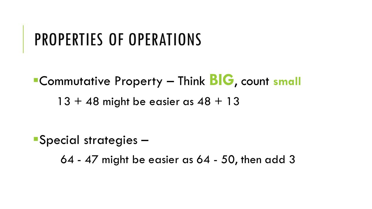 PROPERTIES OF OPERATIONS  Commutative Property – Think BIG, count small 13 + 48 might be easier as 48 + 13  Special strategies – 64 - 47 might be easier as 64 - 50, then add 3