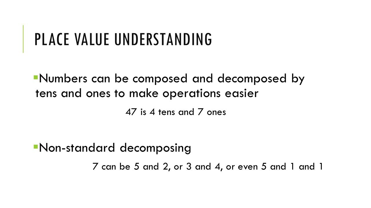 PLACE VALUE UNDERSTANDING  Numbers can be composed and decomposed by tens and ones to make operations easier 47 is 4 tens and 7 ones  Non-standard decomposing 7 can be 5 and 2, or 3 and 4, or even 5 and 1 and 1