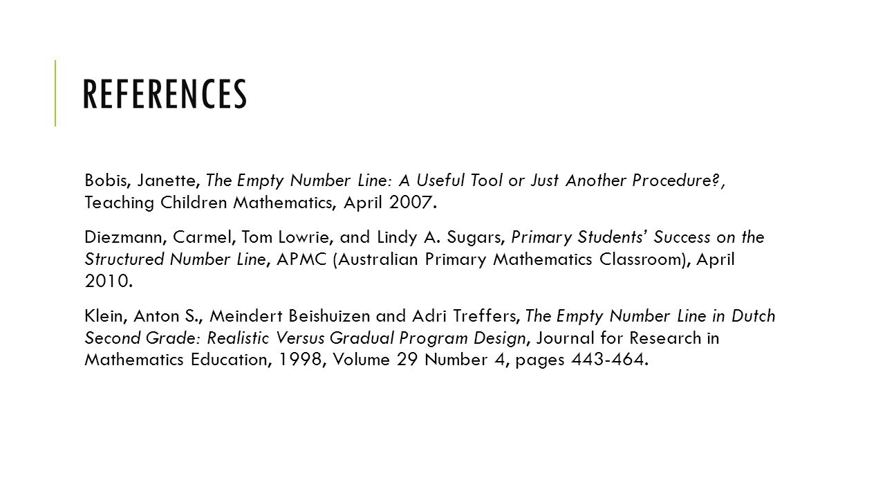 REFERENCES Bobis, Janette, The Empty Number Line: A Useful Tool or Just Another Procedure , Teaching Children Mathematics, April 2007.