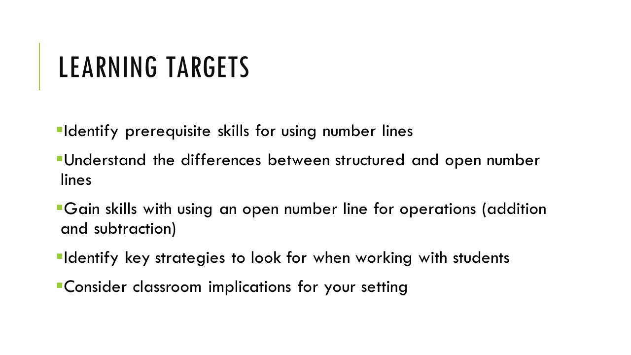 LEARNING TARGETS  Identify prerequisite skills for using number lines  Understand the differences between structured and open number lines  Gain skills with using an open number line for operations (addition and subtraction)  Identify key strategies to look for when working with students  Consider classroom implications for your setting