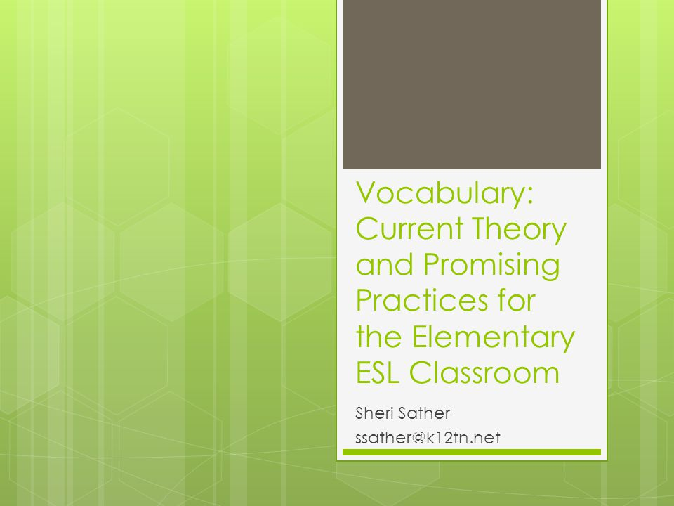 Vocabulary: Current Theory and Promising Practices for the Elementary ESL Classroom Sheri Sather ssather@k12tn.net