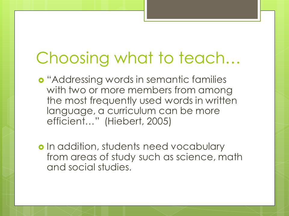 Choosing what to teach…  Addressing words in semantic families with two or more members from among the most frequently used words in written language, a curriculum can be more efficient… (Hiebert, 2005)  In addition, students need vocabulary from areas of study such as science, math and social studies.