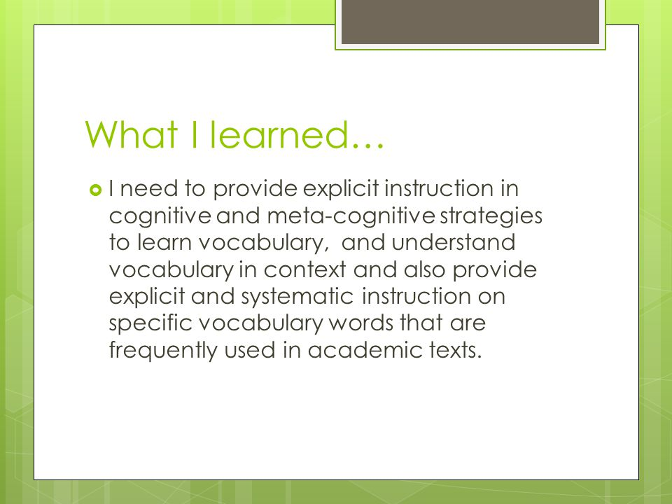 What I learned…  I need to provide explicit instruction in cognitive and meta-cognitive strategies to learn vocabulary, and understand vocabulary in