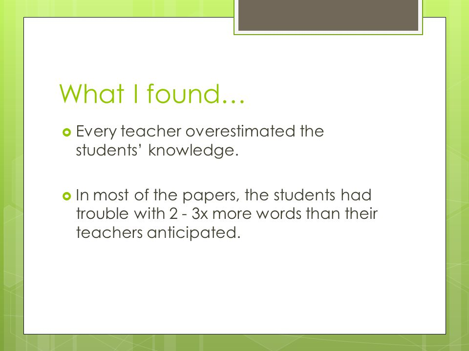What I found…  Every teacher overestimated the students' knowledge.  In most of the papers, the students had trouble with 2 - 3x more words than the