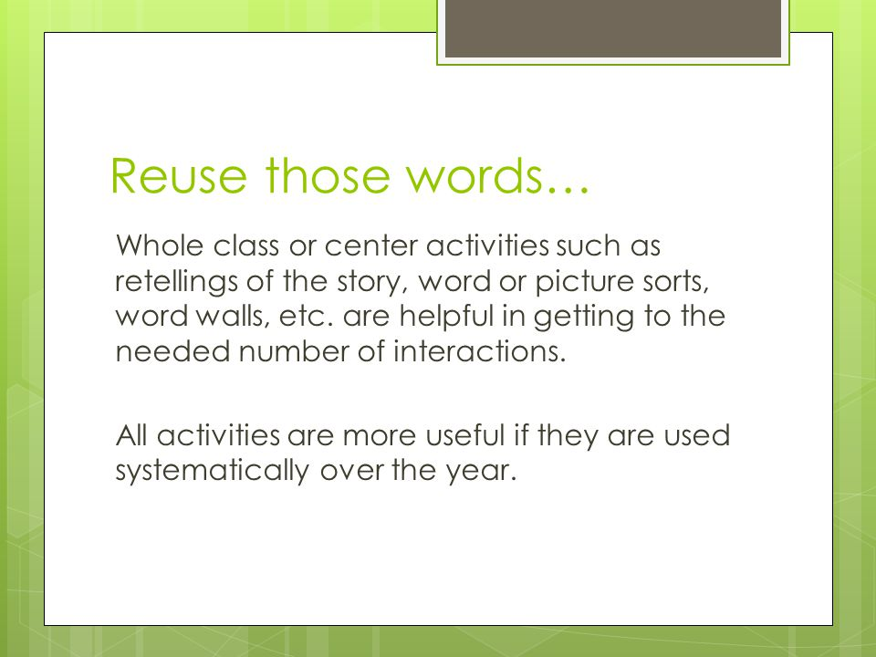 Reuse those words… Whole class or center activities such as retellings of the story, word or picture sorts, word walls, etc. are helpful in getting to