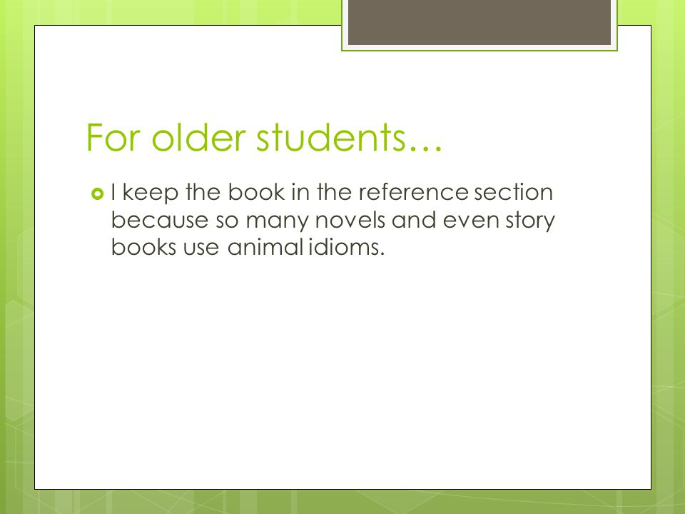 For older students…  I keep the book in the reference section because so many novels and even story books use animal idioms.