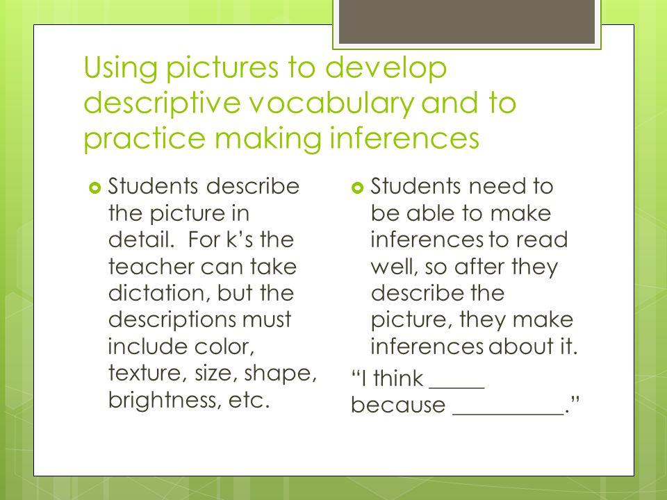 Using pictures to develop descriptive vocabulary and to practice making inferences  Students describe the picture in detail. For k's the teacher can