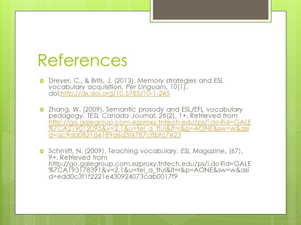 References  Dreyer, C., & Brits, J. (2013). Memory strategies and ESL vocabulary acquisition. Per Linguam, 10(1). doi:http://dx.doi.org/10.5785/10-1-