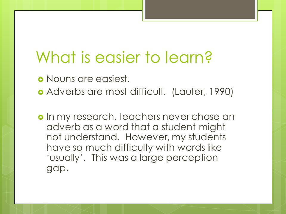 What is easier to learn?  Nouns are easiest.  Adverbs are most difficult. (Laufer, 1990)  In my research, teachers never chose an adverb as a word