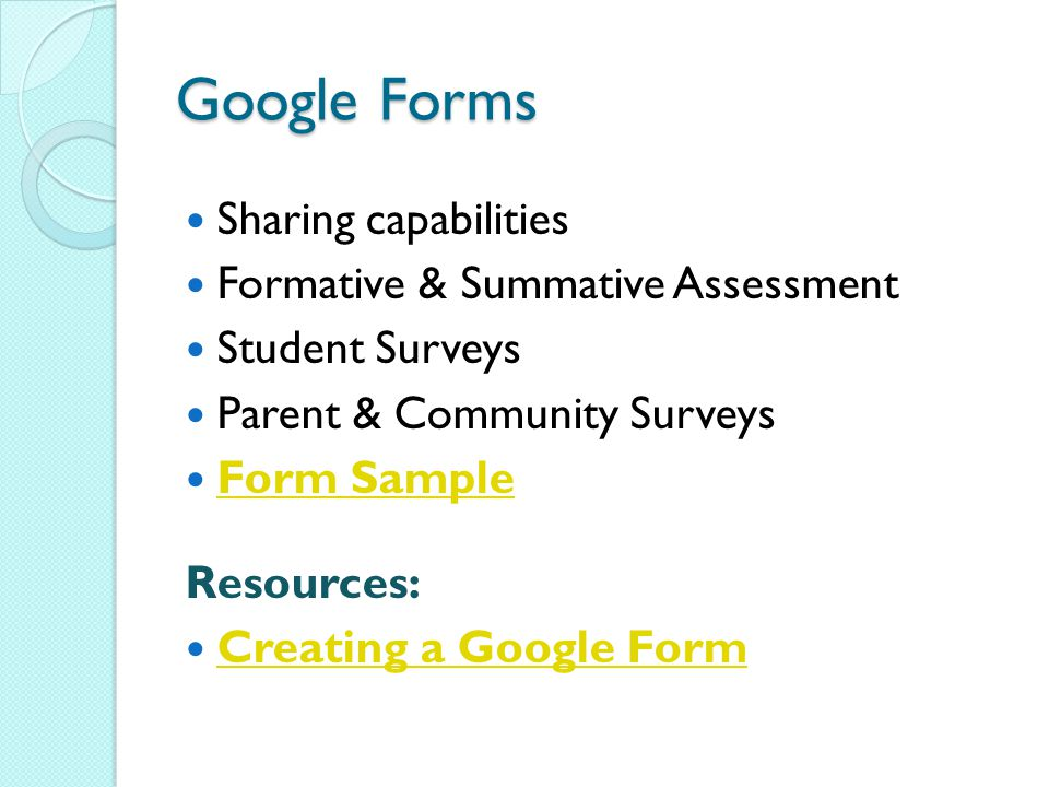 Google Forms Sharing capabilities Formative & Summative Assessment Student Surveys Parent & Community Surveys Form Sample Resources: Creating a Google Form