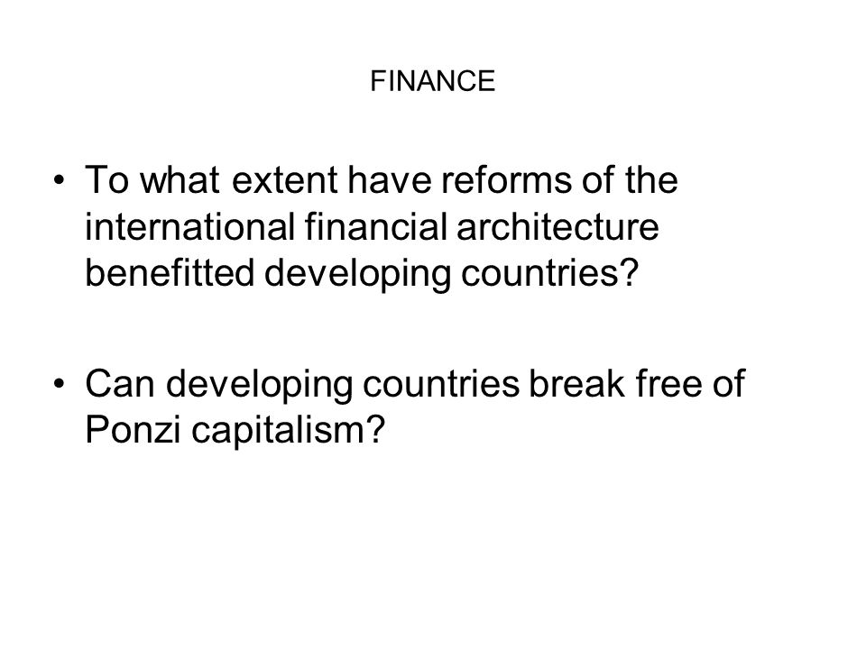 FINANCE To what extent have reforms of the international financial architecture benefitted developing countries? Can developing countries break free o