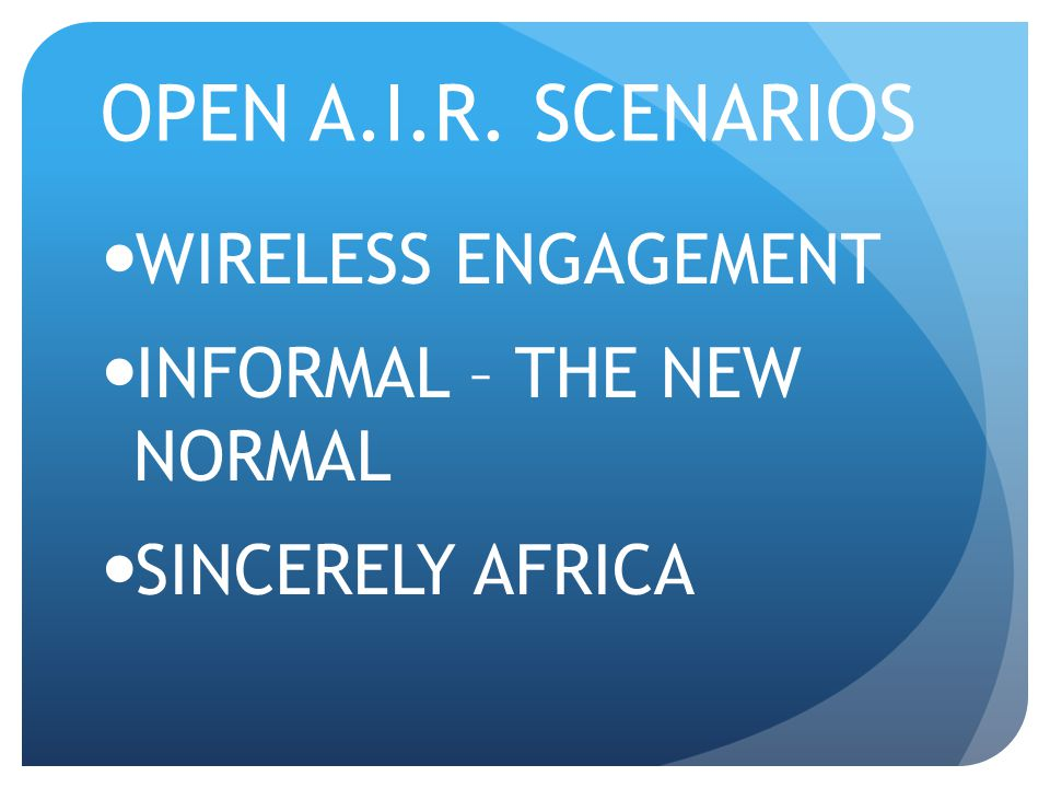 OPEN A.I.R. SCENARIOS WIRELESS ENGAGEMENT INFORMAL – THE NEW NORMAL SINCERELY AFRICA