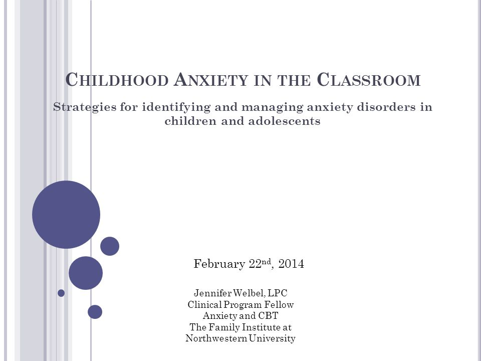 C HILDHOOD A NXIETY IN THE C LASSROOM Strategies for identifying and managing anxiety disorders in children and adolescents Jennifer Welbel, LPC Clinical Program Fellow Anxiety and CBT The Family Institute at Northwestern University February 22 nd, 2014
