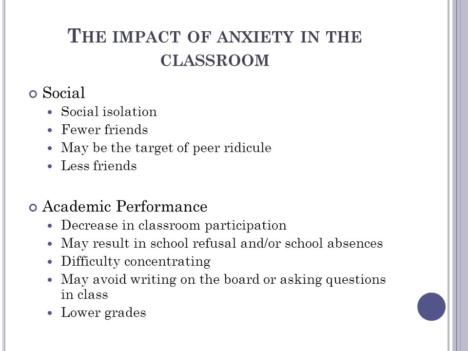 T HE IMPACT OF ANXIETY IN THE CLASSROOM Social Social isolation Fewer friends May be the target of peer ridicule Less friends Academic Performance Decrease in classroom participation May result in school refusal and/or school absences Difficulty concentrating May avoid writing on the board or asking questions in class Lower grades