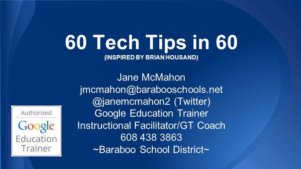 60 Tech Tips in 60 (INSPIRED BY BRIAN HOUSAND) Jane McMahon jmcmahon@barabooschools.net @janemcmahon2 (Twitter) Google Education Trainer Instructional Facilitator/GT Coach 608 438 3863 ~Baraboo School District~