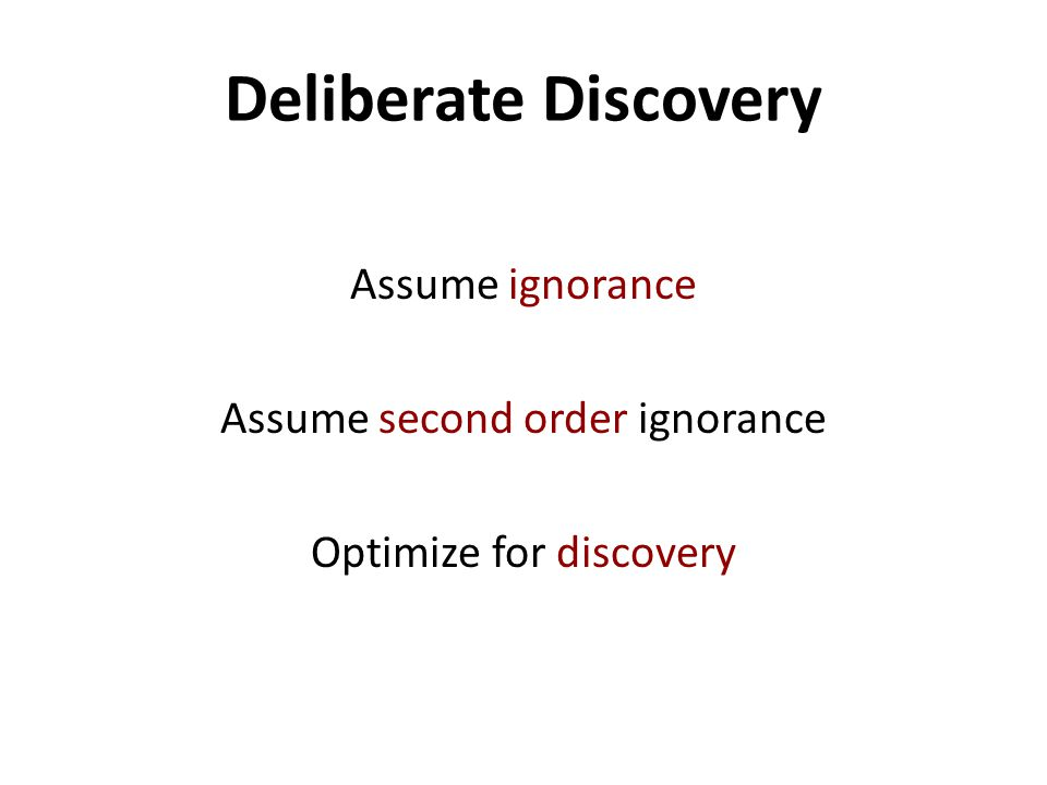 Deliberate Discovery Assume ignorance Assume second order ignorance Optimize for discovery