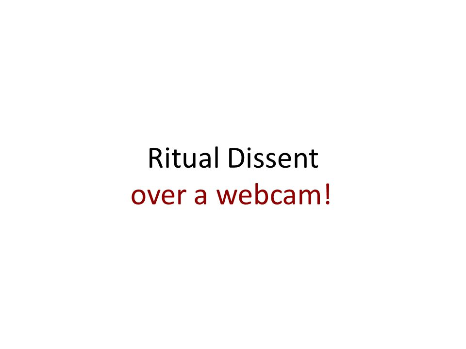 Ritual Dissent over a webcam!