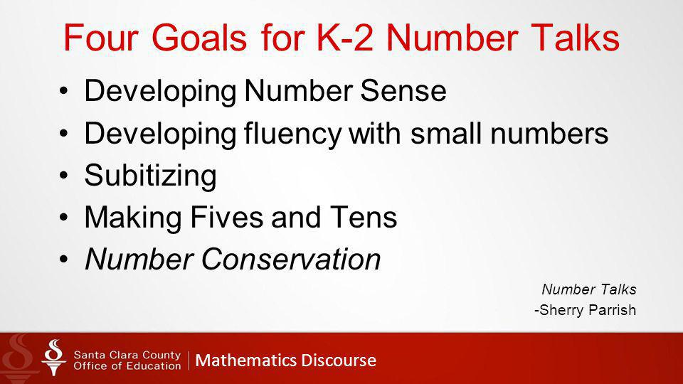 Mathematics Discourse Four Goals for K-2 Number Talks Developing Number Sense Developing fluency with small numbers Subitizing Making Fives and Tens Number Conservation Number Talks -Sherry Parrish