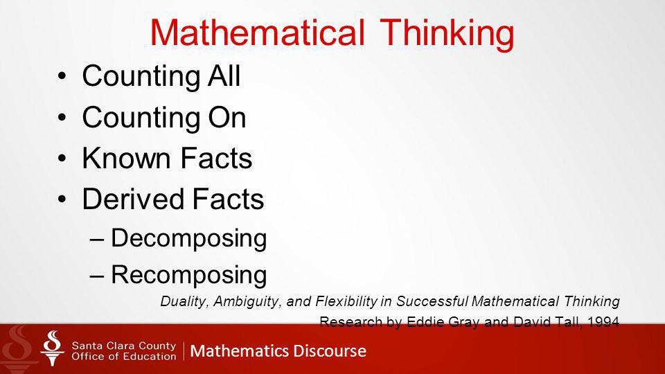 Mathematics Discourse Mathematical Thinking Counting All Counting On Known Facts Derived Facts –Decomposing –Recomposing Duality, Ambiguity, and Flexibility in Successful Mathematical Thinking Research by Eddie Gray and David Tall, 1994